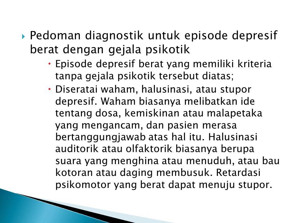  Pedoman diagnostik untuk episode depresif berat dengan gejala psikotik  Episode depresif berat yang memiliki kriteria tanpa gejala psikotik tersebut diatas;  Diseratai waham, halusinasi, atau stupor depresif.