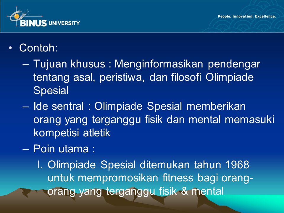 Contoh: –Tujuan khusus : Menginformasikan pendengar tentang asal, peristiwa, dan filosofi Olimpiade Spesial –Ide sentral : Olimpiade Spesial memberika