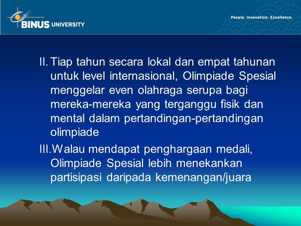 II.Tiap tahun secara lokal dan empat tahunan untuk level internasional, Olimpiade Spesial menggelar even olahraga serupa bagi mereka-mereka yang terga