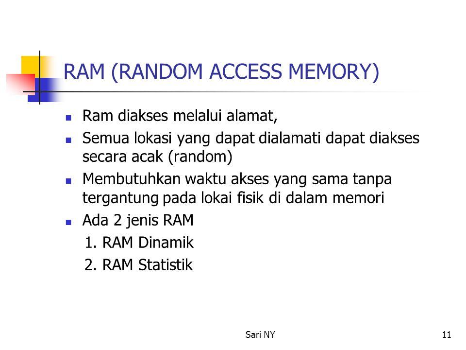Sari NY11 RAM (RANDOM ACCESS MEMORY) Ram diakses melalui alamat, Semua lokasi yang dapat dialamati dapat diakses secara acak (random) Membutuhkan waktu akses yang sama tanpa tergantung pada lokai fisik di dalam memori Ada 2 jenis RAM 1.