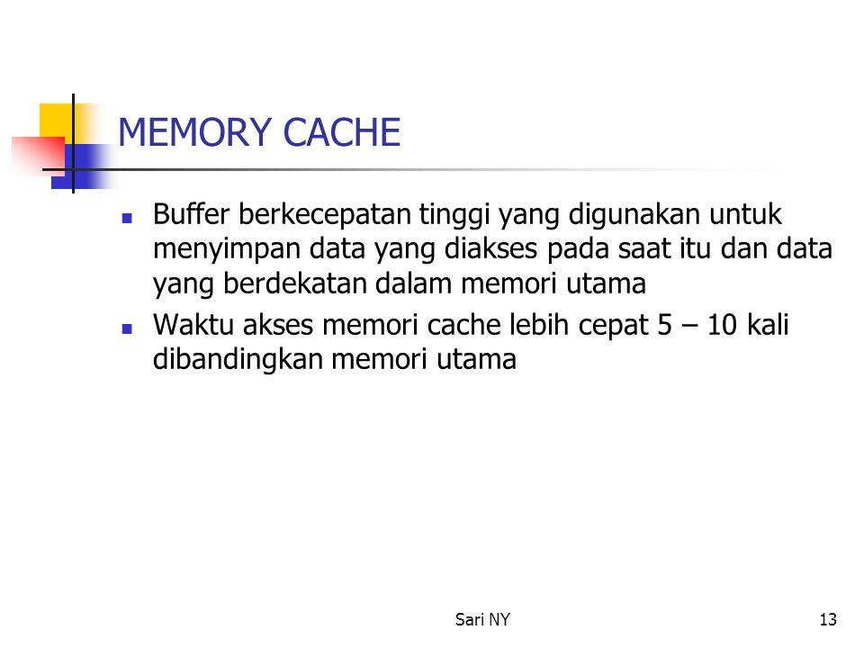 Sari NY13 MEMORY CACHE Buffer berkecepatan tinggi yang digunakan untuk menyimpan data yang diakses pada saat itu dan data yang berdekatan dalam memori utama Waktu akses memori cache lebih cepat 5 – 10 kali dibandingkan memori utama