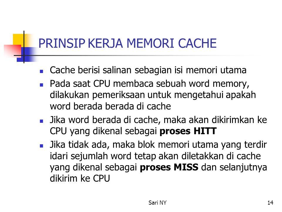 Sari NY14 PRINSIP KERJA MEMORI CACHE Cache berisi salinan sebagian isi memori utama Pada saat CPU membaca sebuah word memory, dilakukan pemeriksaan untuk mengetahui apakah word berada berada di cache Jika word berada di cache, maka akan dikirimkan ke CPU yang dikenal sebagai proses HITT Jika tidak ada, maka blok memori utama yang terdir idari sejumlah word tetap akan diletakkan di cache yang dikenal sebagai proses MISS dan selanjutnya dikirim ke CPU
