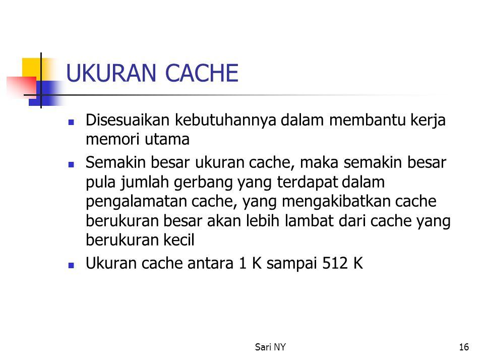 Sari NY16 UKURAN CACHE Disesuaikan kebutuhannya dalam membantu kerja memori utama Semakin besar ukuran cache, maka semakin besar pula jumlah gerbang yang terdapat dalam pengalamatan cache, yang mengakibatkan cache berukuran besar akan lebih lambat dari cache yang berukuran kecil Ukuran cache antara 1 K sampai 512 K