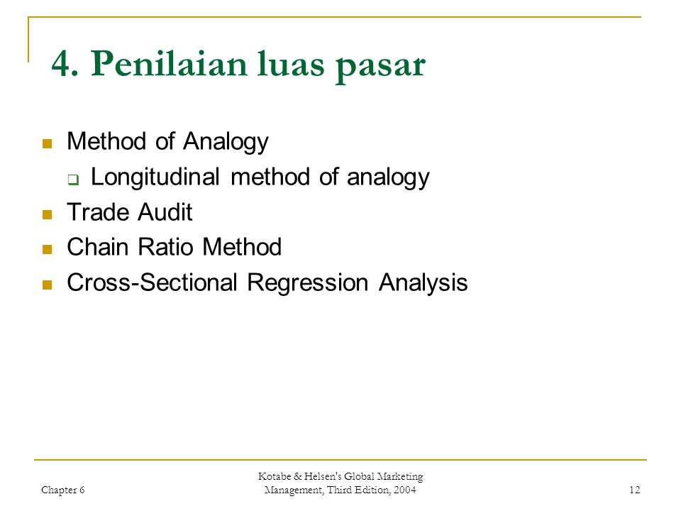 Chapter 6 Kotabe & Helsen's Global Marketing Management, Third Edition, 2004 12 4. Penilaian luas pasar Method of Analogy  Longitudinal method of ana