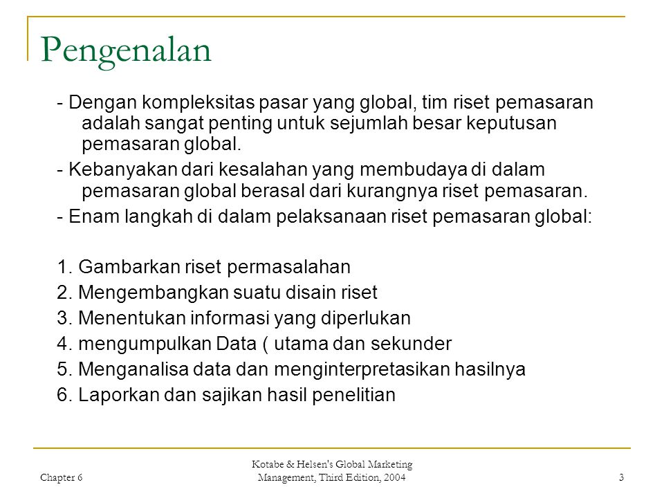 Chapter 6 Kotabe & Helsen's Global Marketing Management, Third Edition, 2004 3 Pengenalan - Dengan kompleksitas pasar yang global, tim riset pemasaran