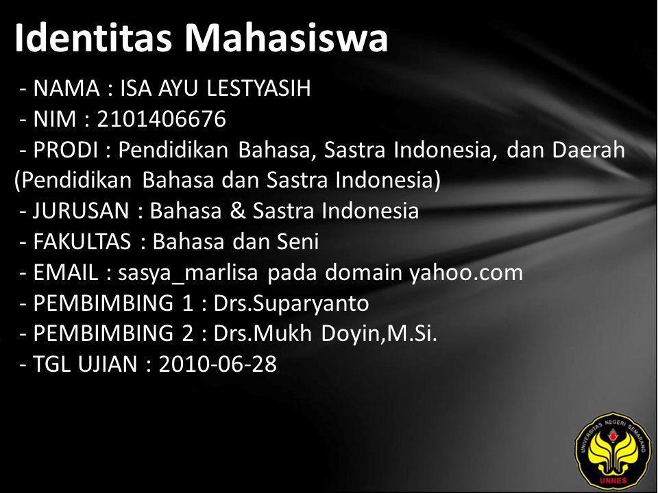Identitas Mahasiswa - NAMA : ISA AYU LESTYASIH - NIM : 2101406676 - PRODI : Pendidikan Bahasa, Sastra Indonesia, dan Daerah (Pendidikan Bahasa dan Sastra Indonesia) - JURUSAN : Bahasa & Sastra Indonesia - FAKULTAS : Bahasa dan Seni - EMAIL : sasya_marlisa pada domain yahoo.com - PEMBIMBING 1 : Drs.Suparyanto - PEMBIMBING 2 : Drs.Mukh Doyin,M.Si.