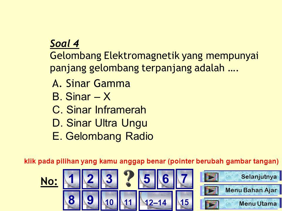Soal 4 Gelombang Elektromagnetik yang mempunyai panjang gelombang terpanjang adalah …. A. Sinar Gamma B. Sinar – X C. Sinar Inframerah D. Sinar Ultra