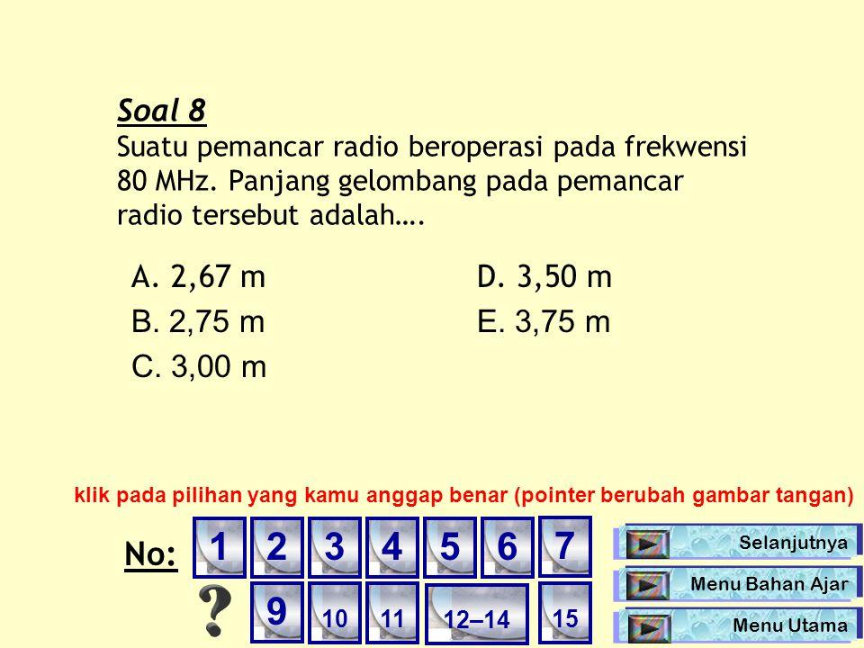 Soal 8 Suatu pemancar radio beroperasi pada frekwensi 80 MHz. Panjang gelombang pada pemancar radio tersebut adalah…. A. 2,67 mD. 3,50 m B. 2,75 mE. 3
