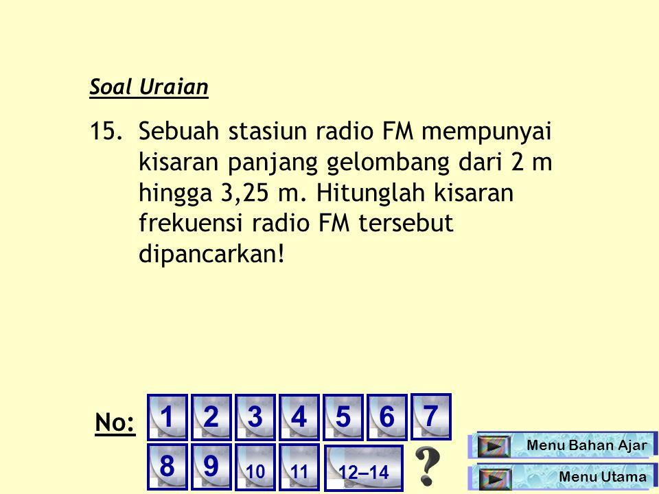 Soal Uraian 15. Sebuah stasiun radio FM mempunyai kisaran panjang gelombang dari 2 m hingga 3,25 m. Hitunglah kisaran frekuensi radio FM tersebut dipa