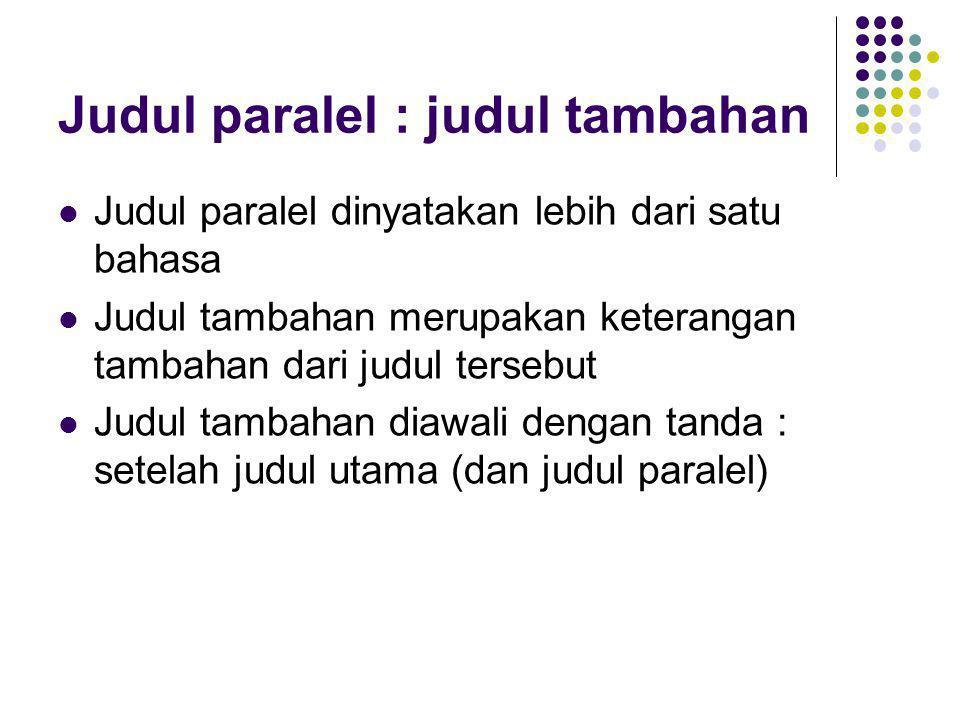 Judul paralel : judul tambahan Judul paralel dinyatakan lebih dari satu bahasa Judul tambahan merupakan keterangan tambahan dari judul tersebut Judul tambahan diawali dengan tanda : setelah judul utama (dan judul paralel)