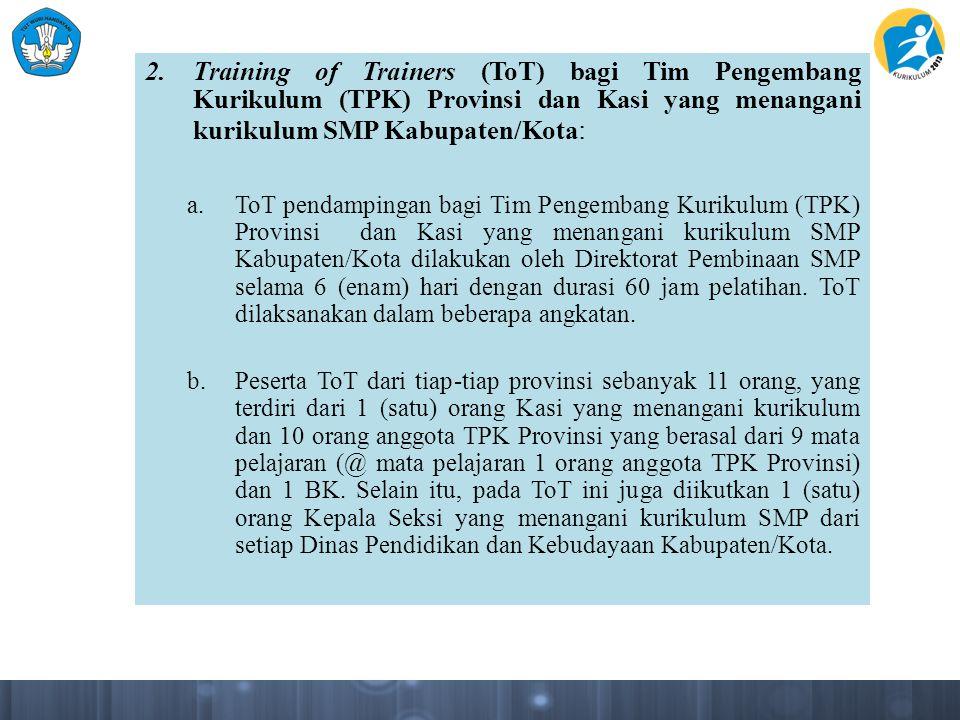 2.Training of Trainers (ToT) bagi Tim Pengembang Kurikulum (TPK) Provinsi dan Kasi yang menangani kurikulum SMP Kabupaten/Kota : a.ToT pendampingan ba