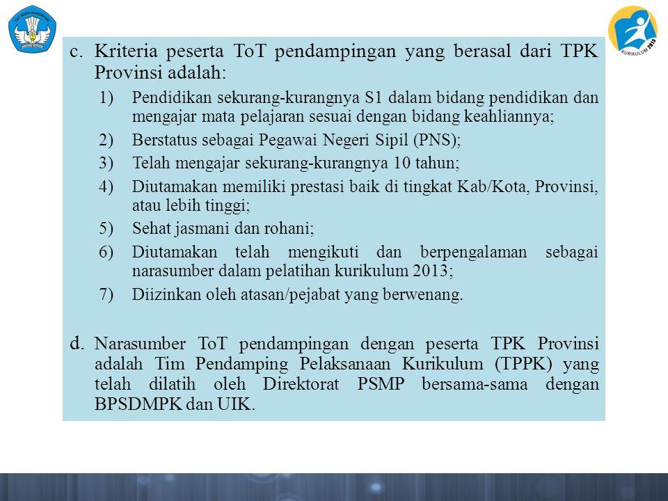 c. Kriteria peserta ToT pendampingan yang berasal dari TPK Provinsi adalah: 1)Pendidikan sekurang-kurangnya S1 dalam bidang pendidikan dan mengajar ma
