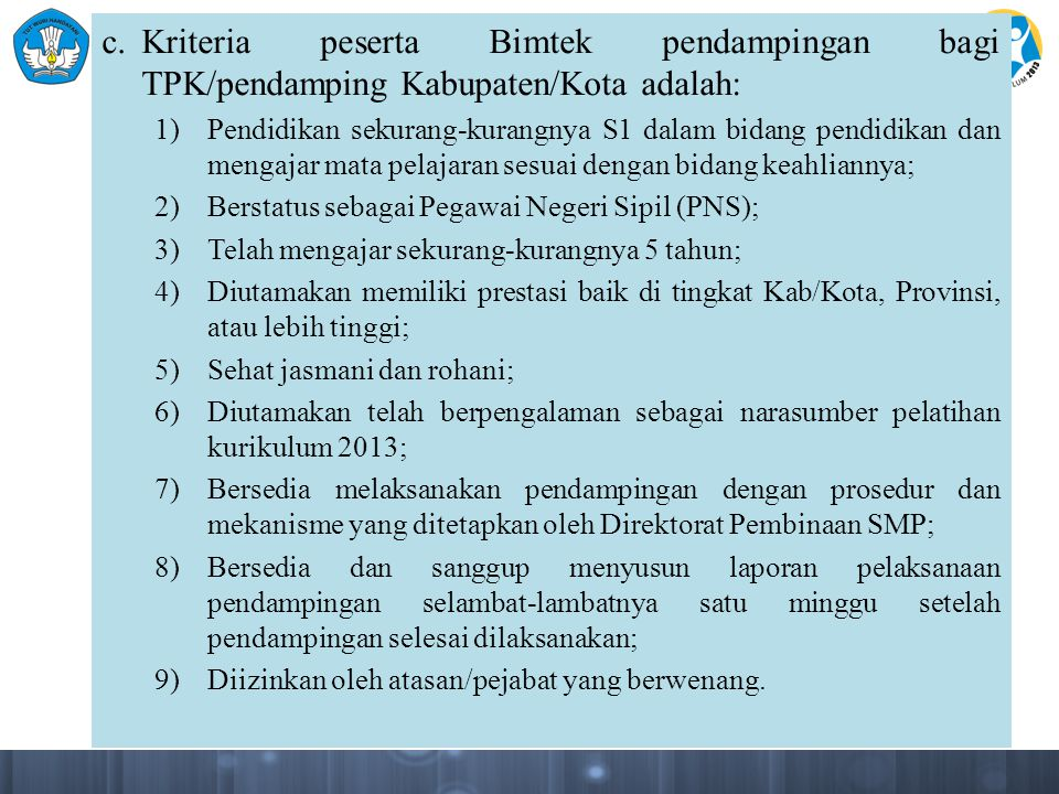 c. Kriteria peserta Bimtek pendampingan bagi TPK/pendamping Kabupaten/Kota adalah: 1)Pendidikan sekurang-kurangnya S1 dalam bidang pendidikan dan meng