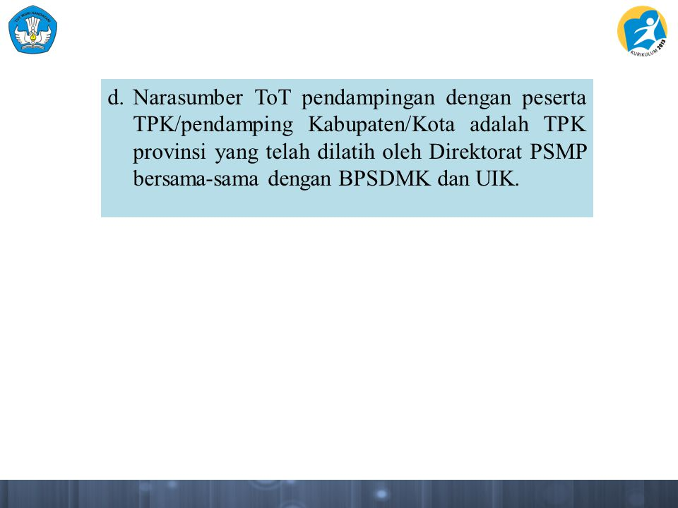 d.Narasumber ToT pendampingan dengan peserta TPK/pendamping Kabupaten/Kota adalah TPK provinsi yang telah dilatih oleh Direktorat PSMP bersama-sama de