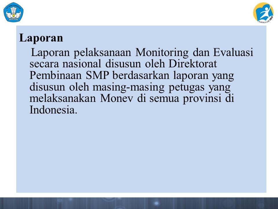 Laporan Laporan pelaksanaan Monitoring dan Evaluasi secara nasional disusun oleh Direktorat Pembinaan SMP berdasarkan laporan yang disusun oleh masing