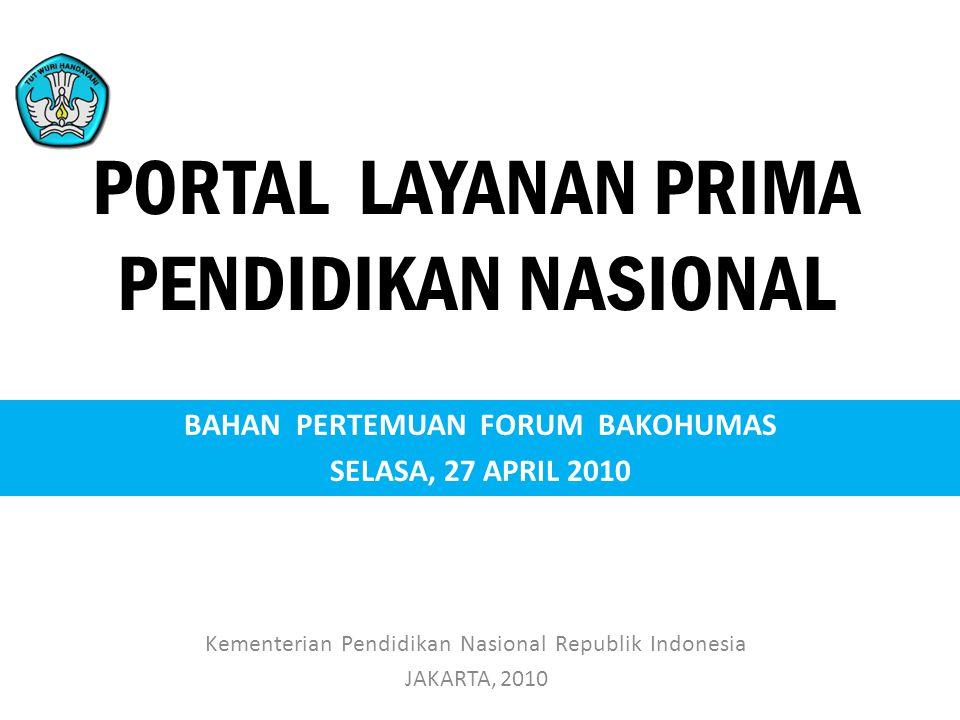 PORTAL LAYANAN PRIMA PENDIDIKAN NASIONAL Kementerian Pendidikan Nasional Republik Indonesia JAKARTA, 2010 BAHAN PERTEMUAN FORUM BAKOHUMAS SELASA, 27 A