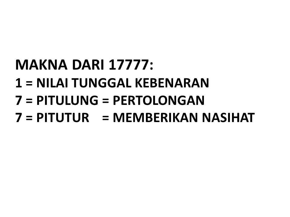 MAKNA DARI 17777: 1 = NILAI TUNGGAL KEBENARAN 7 = PITULUNG = PERTOLONGAN 7 = PITUTUR = MEMBERIKAN NASIHAT
