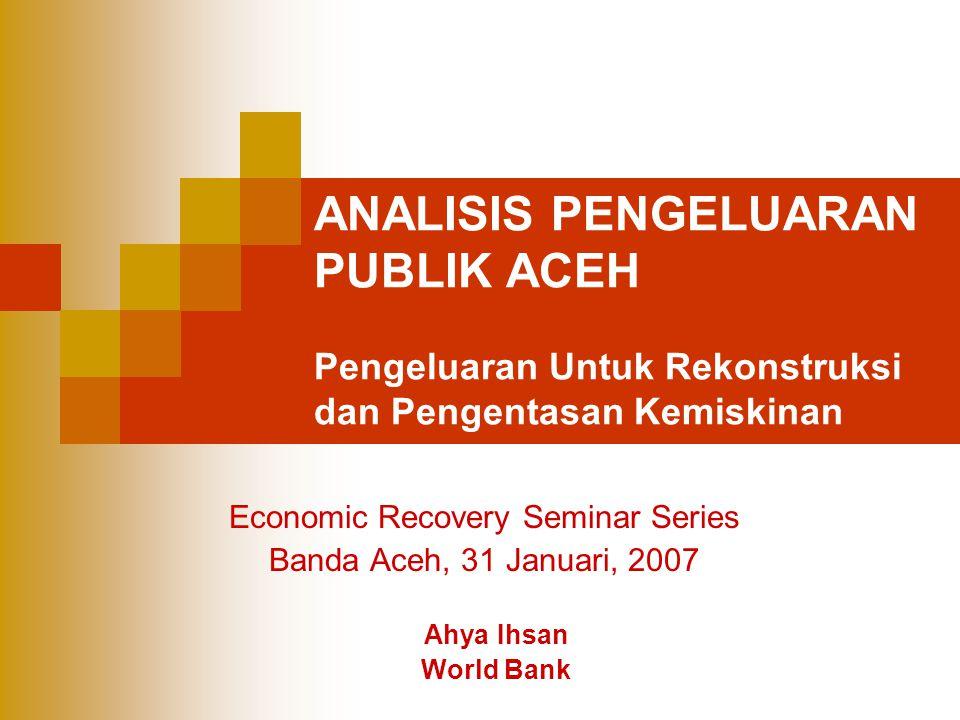 ANALISIS PENGELUARAN PUBLIK ACEH Pengeluaran Untuk Rekonstruksi dan Pengentasan Kemiskinan Economic Recovery Seminar Series Banda Aceh, 31 Januari, 20