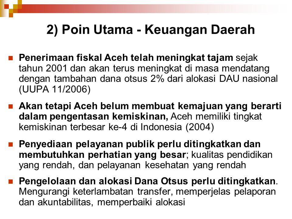 2) Poin Utama - Keuangan Daerah Penerimaan fiskal Aceh telah meningkat tajam sejak tahun 2001 dan akan terus meningkat di masa mendatang dengan tambah