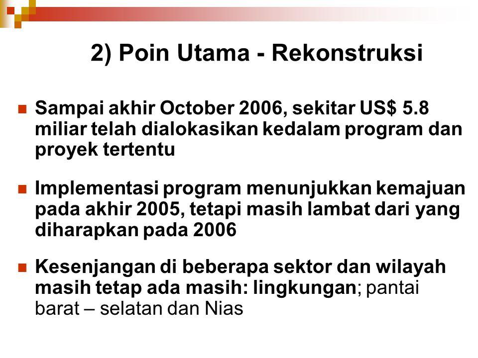 2) Poin Utama - Rekonstruksi Sampai akhir October 2006, sekitar US$ 5.8 miliar telah dialokasikan kedalam program dan proyek tertentu Implementasi pro