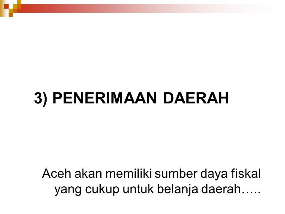 3) PENERIMAAN DAERAH Aceh akan memiliki sumber daya fiskal yang cukup untuk belanja daerah…..