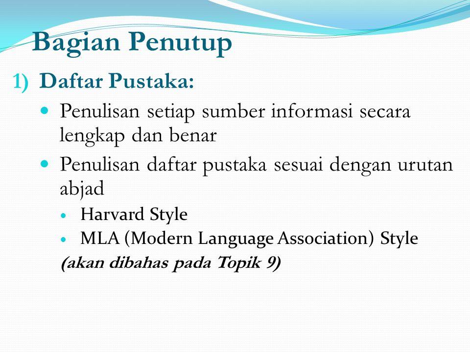 Bagian Penutup 1) Daftar Pustaka: Penulisan setiap sumber informasi secara lengkap dan benar Penulisan daftar pustaka sesuai dengan urutan abjad Harvard Style MLA (Modern Language Association) Style (akan dibahas pada Topik 9)
