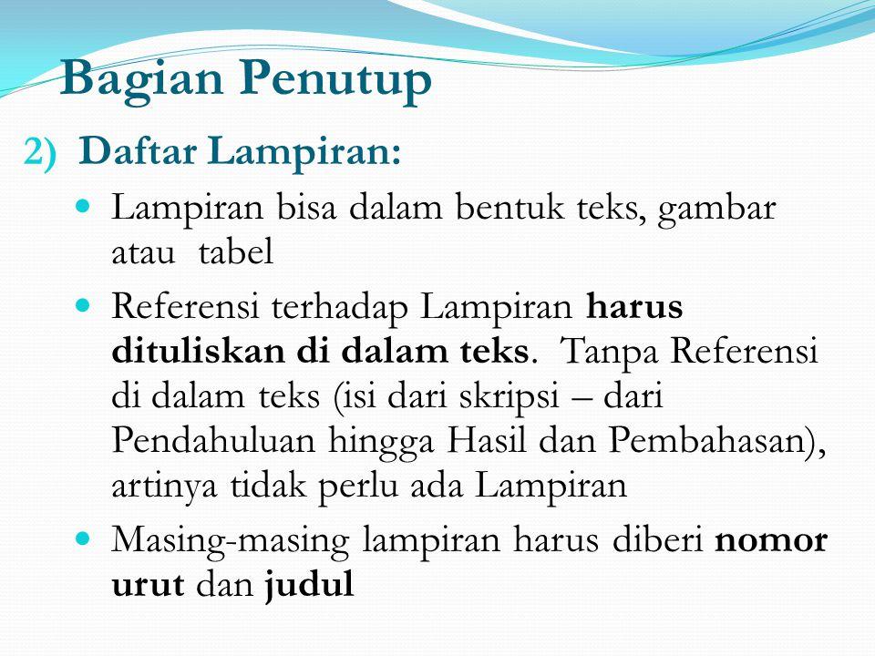 Bagian Penutup 2) Daftar Lampiran: Lampiran bisa dalam bentuk teks, gambar atau tabel Referensi terhadap Lampiran harus dituliskan di dalam teks. Tanp