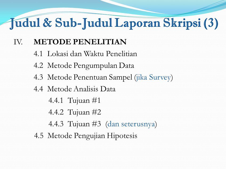 Judul & Sub-Judul Laporan Skripsi (3) IV. METODE PENELITIAN 4.1 Lokasi dan Waktu Penelitian 4.2 Metode Pengumpulan Data 4.3 Metode Penentuan Sampel (j