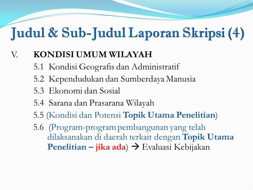 Judul & Sub-Judul Laporan Skripsi (4) V. KONDISI UMUM WILAYAH 5.1 Kondisi Geografis dan Administratif 5.2 Kependudukan dan Sumberdaya Manusia 5.3 Ekon