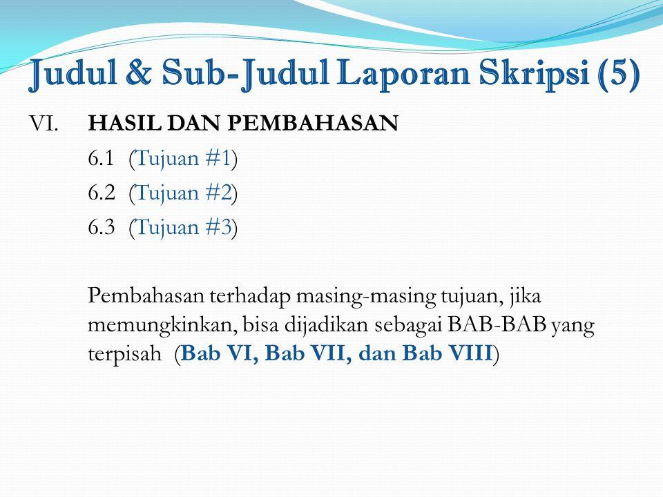 Judul & Sub-Judul Laporan Skripsi (5) VI. HASIL DAN PEMBAHASAN 6.1 (Tujuan #1) 6.2 (Tujuan #2) 6.3 (Tujuan #3) Pembahasan terhadap masing-masing tujua