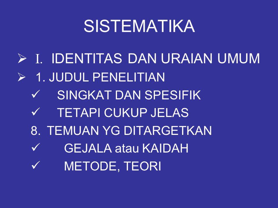 SISTEMATIKA  I. IDENTITAS DAN URAIAN UMUM  1. JUDUL PENELITIAN SINGKAT DAN SPESIFIK TETAPI CUKUP JELAS 8.TEMUAN YG DITARGETKAN GEJALA atau KAIDAH ME