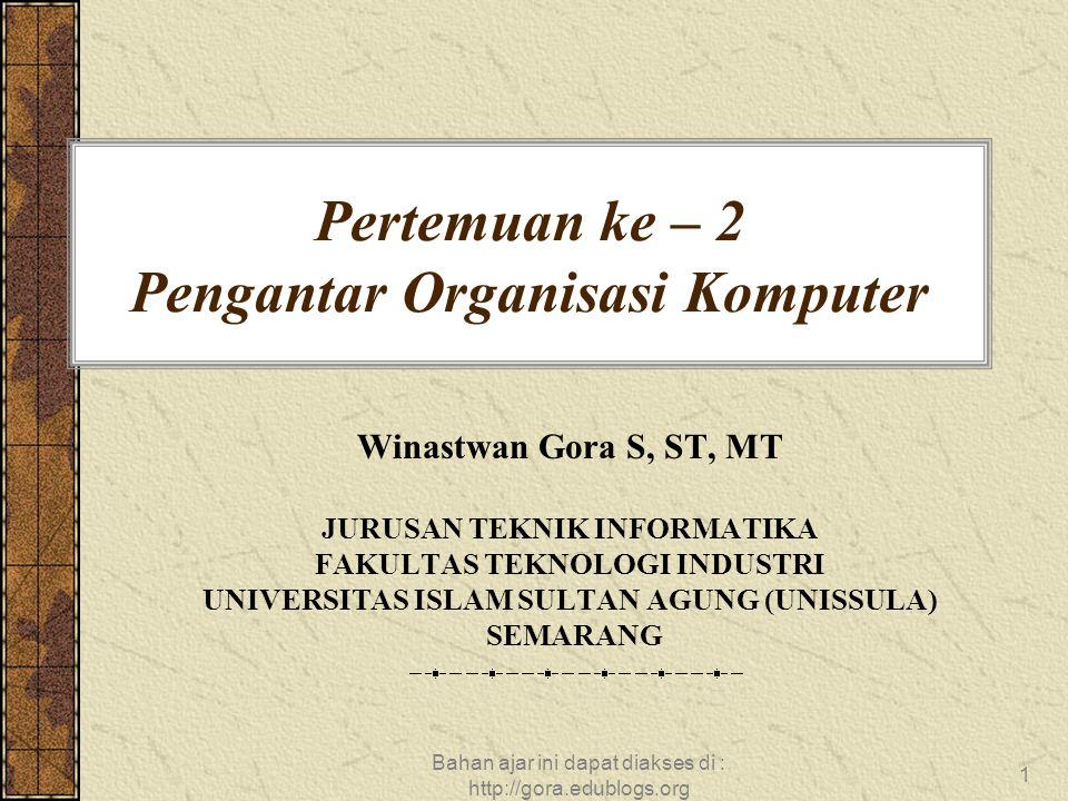 Bahan ajar ini dapat diakses di : http://gora.edublogs.org 1 Pertemuan ke – 2 Pengantar Organisasi Komputer Winastwan Gora S, ST, MT JURUSAN TEKNIK INFORMATIKA FAKULTAS TEKNOLOGI INDUSTRI UNIVERSITAS ISLAM SULTAN AGUNG (UNISSULA) SEMARANG
