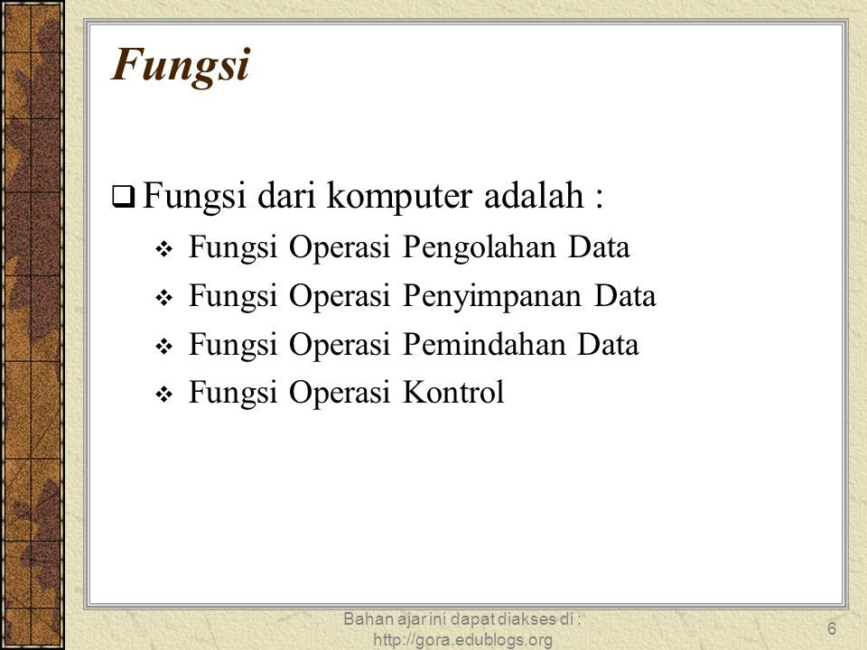 Bahan ajar ini dapat diakses di : http://gora.edublogs.org 7 Unit Fungsional Dasar Komputer Masukan Keluaran Memori Arimetika dan Logika Kontrol