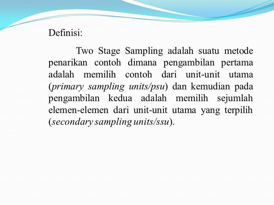 Definisi: Two Stage Sampling adalah suatu metode penarikan contoh dimana pengambilan pertama adalah memilih contoh dari unit-unit utama (primary sampling units/psu) dan kemudian pada pengambilan kedua adalah memilih sejumlah elemen-elemen dari unit-unit utama yang terpilih (secondary sampling units/ssu).
