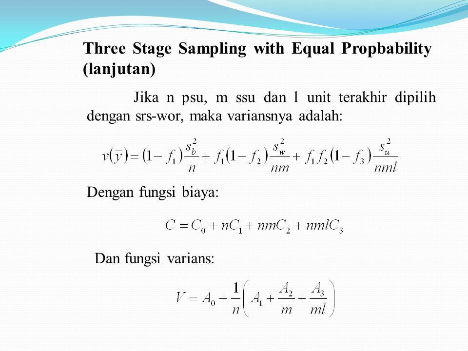 Three Stage Sampling with Equal Propbability (lanjutan) Jika n psu, m ssu dan l unit terakhir dipilih dengan srs-wor, maka variansnya adalah: Dengan fungsi biaya: Dan fungsi varians: