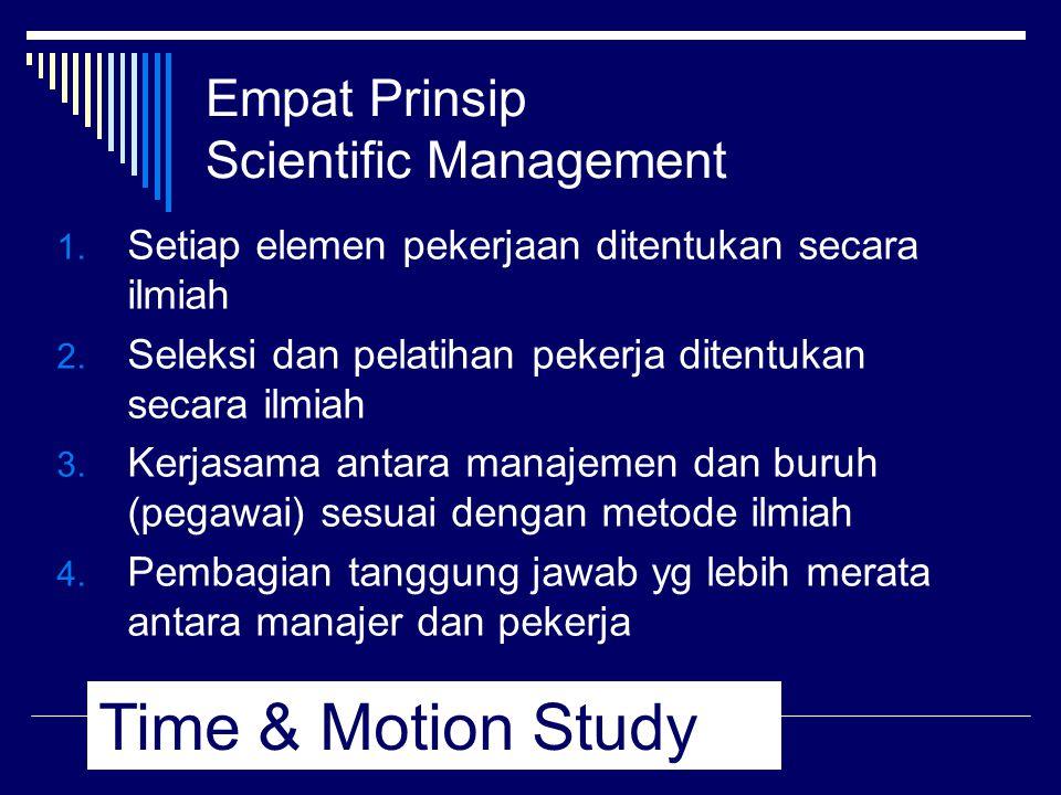 Empat Prinsip Scientific Management 1. Setiap elemen pekerjaan ditentukan secara ilmiah 2. Seleksi dan pelatihan pekerja ditentukan secara ilmiah 3. K