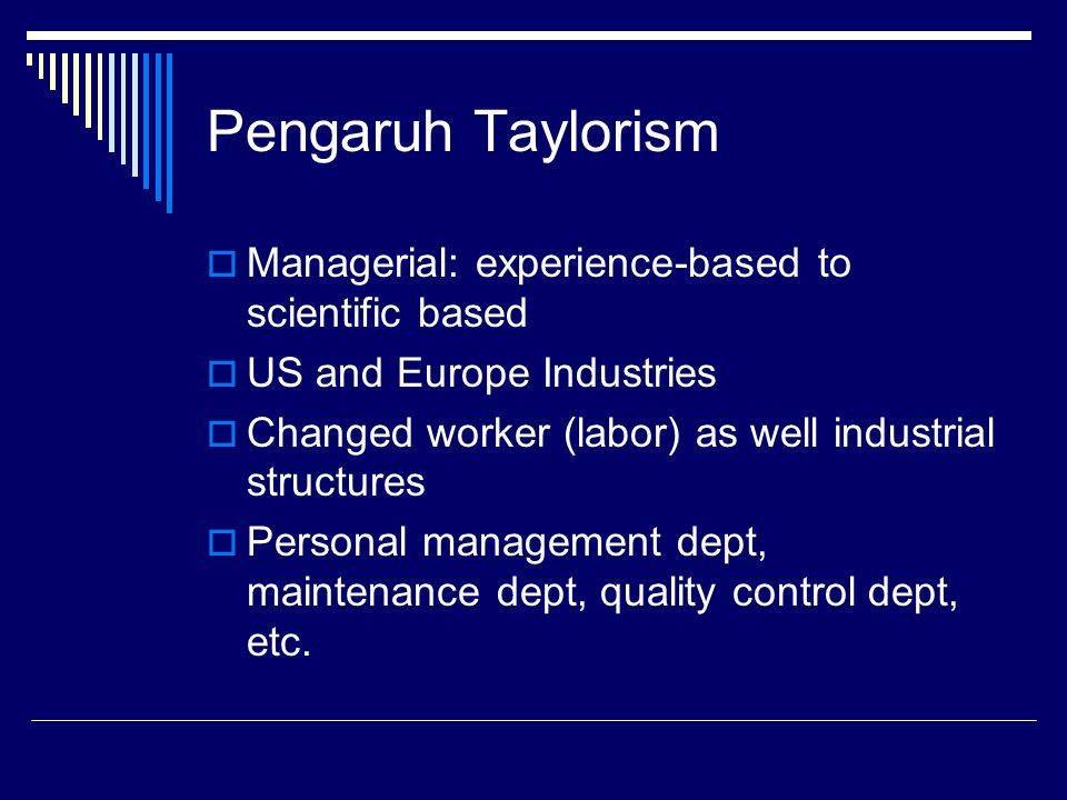 Pengaruh Taylorism  Managerial: experience-based to scientific based  US and Europe Industries  Changed worker (labor) as well industrial structure
