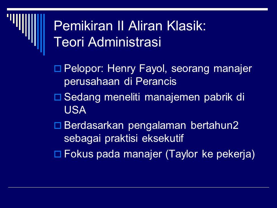 Pemikiran II Aliran Klasik: Teori Administrasi  Pelopor: Henry Fayol, seorang manajer perusahaan di Perancis  Sedang meneliti manajemen pabrik di US