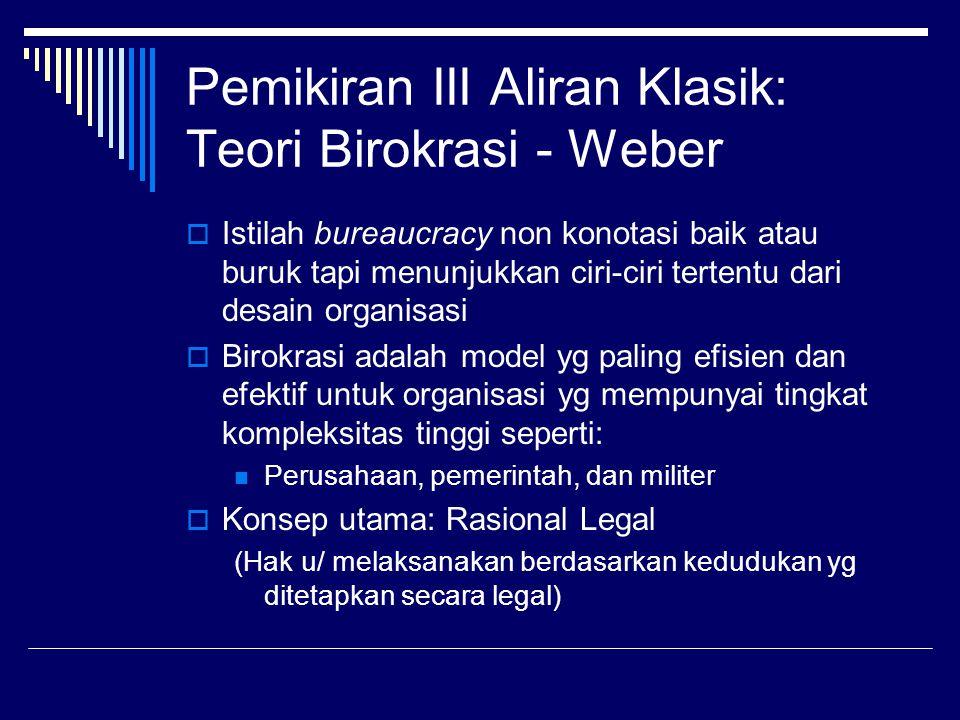 Pemikiran III Aliran Klasik: Teori Birokrasi - Weber  Istilah bureaucracy non konotasi baik atau buruk tapi menunjukkan ciri-ciri tertentu dari desai