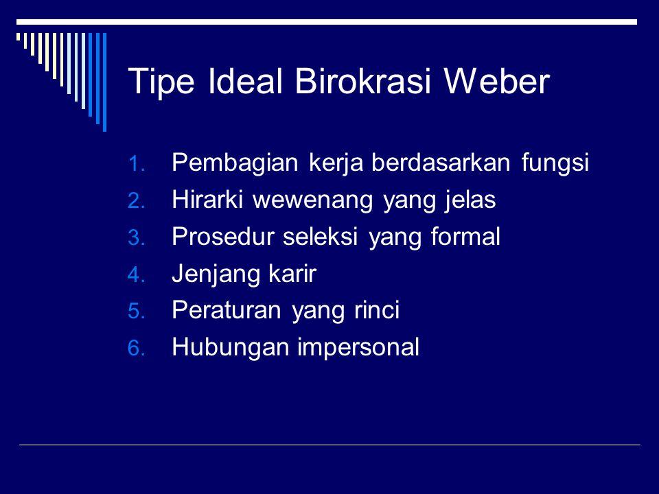 Tipe Ideal Birokrasi Weber 1. Pembagian kerja berdasarkan fungsi 2. Hirarki wewenang yang jelas 3. Prosedur seleksi yang formal 4. Jenjang karir 5. Pe