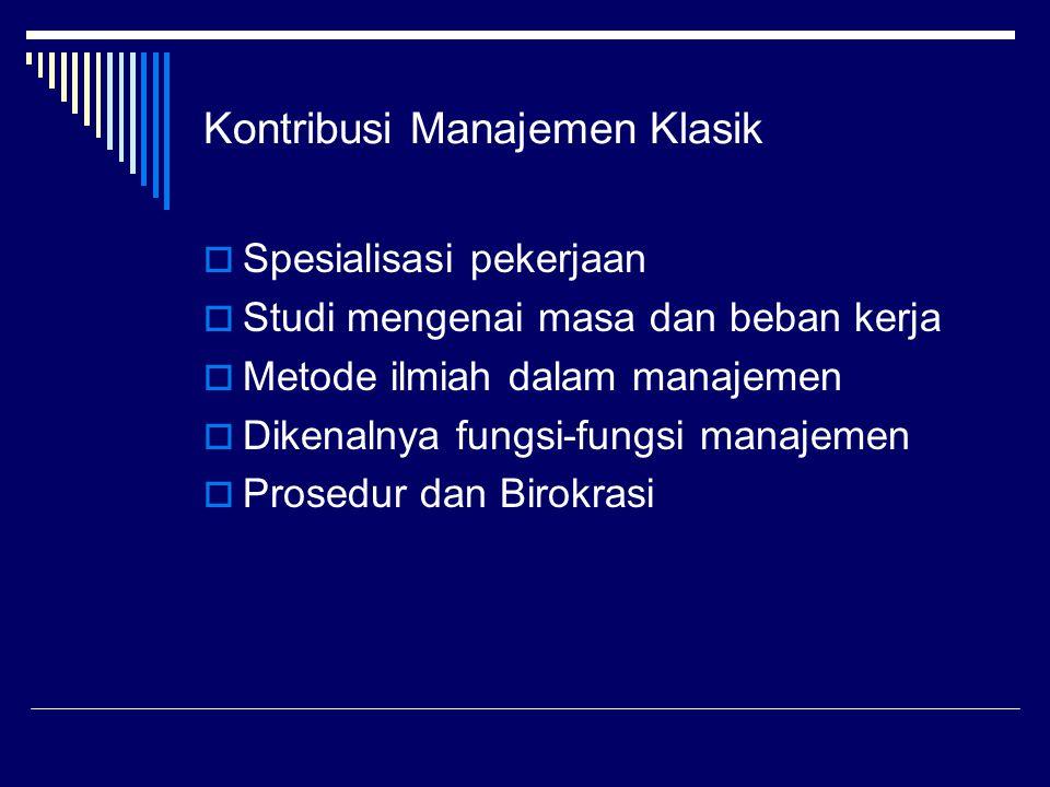 Kontribusi Manajemen Klasik  Spesialisasi pekerjaan  Studi mengenai masa dan beban kerja  Metode ilmiah dalam manajemen  Dikenalnya fungsi-fungsi