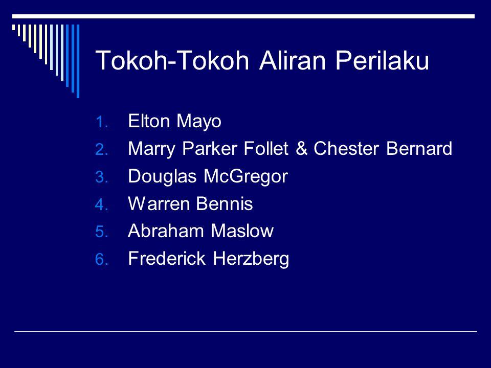 Tokoh-Tokoh Aliran Perilaku 1. Elton Mayo 2. Marry Parker Follet & Chester Bernard 3. Douglas McGregor 4. Warren Bennis 5. Abraham Maslow 6. Frederick