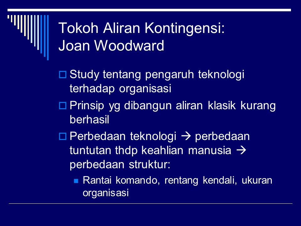 Tokoh Aliran Kontingensi: Joan Woodward  Study tentang pengaruh teknologi terhadap organisasi  Prinsip yg dibangun aliran klasik kurang berhasil  P