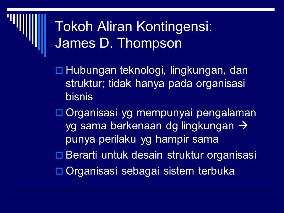 Tokoh Aliran Kontingensi: James D. Thompson  Hubungan teknologi, lingkungan, dan struktur; tidak hanya pada organisasi bisnis  Organisasi yg mempuny