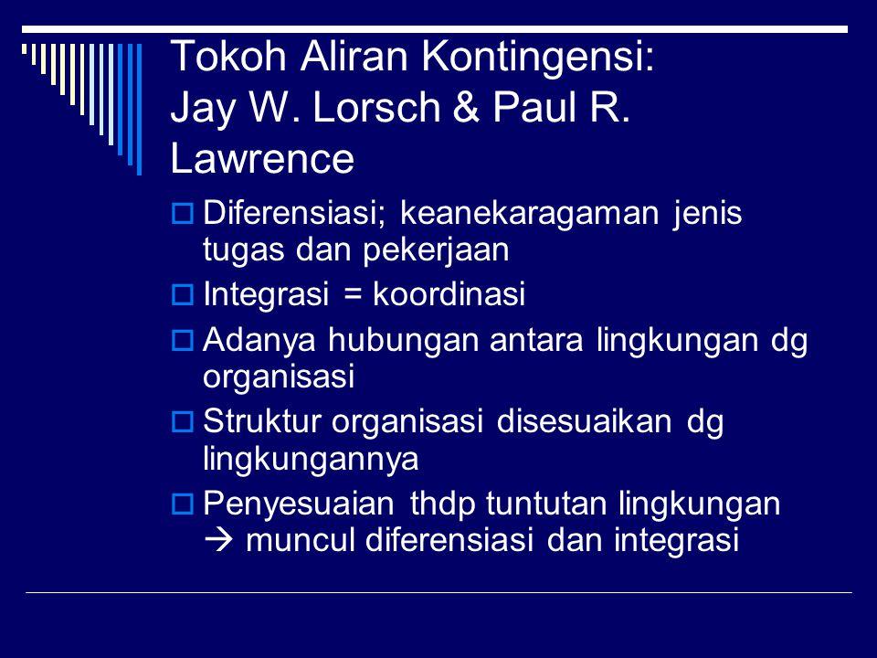 Tokoh Aliran Kontingensi: Jay W. Lorsch & Paul R. Lawrence  Diferensiasi; keanekaragaman jenis tugas dan pekerjaan  Integrasi = koordinasi  Adanya