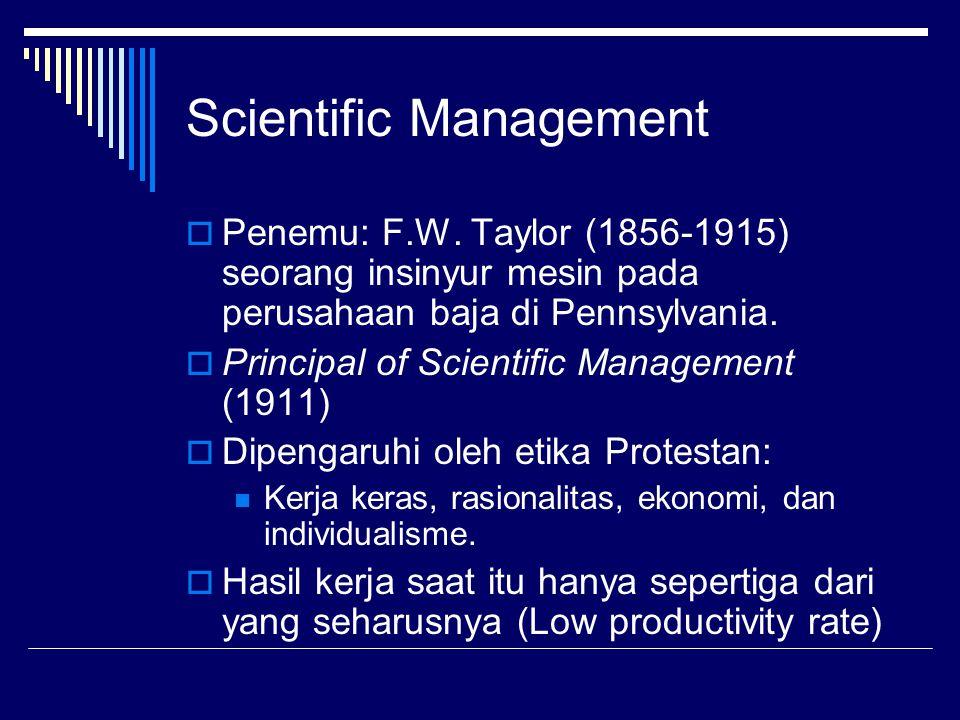 Scientific Management  Penemu: F.W. Taylor (1856-1915) seorang insinyur mesin pada perusahaan baja di Pennsylvania.  Principal of Scientific Managem