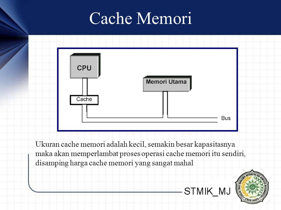 Cache Memori Ukuran cache memori adalah kecil, semakin besar kapasitasnya maka akan memperlambat proses operasi cache memori itu sendiri, disamping harga cache memori yang sangat mahal