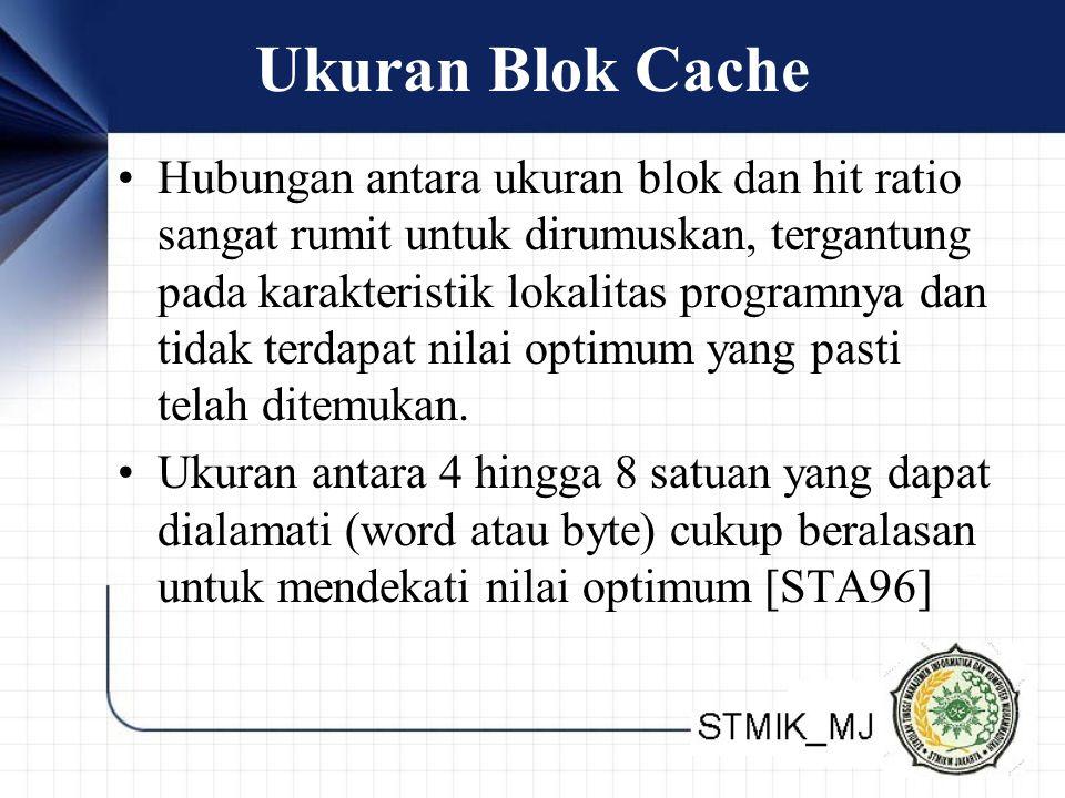 Ukuran Blok Cache Hubungan antara ukuran blok dan hit ratio sangat rumit untuk dirumuskan, tergantung pada karakteristik lokalitas programnya dan tidak terdapat nilai optimum yang pasti telah ditemukan.