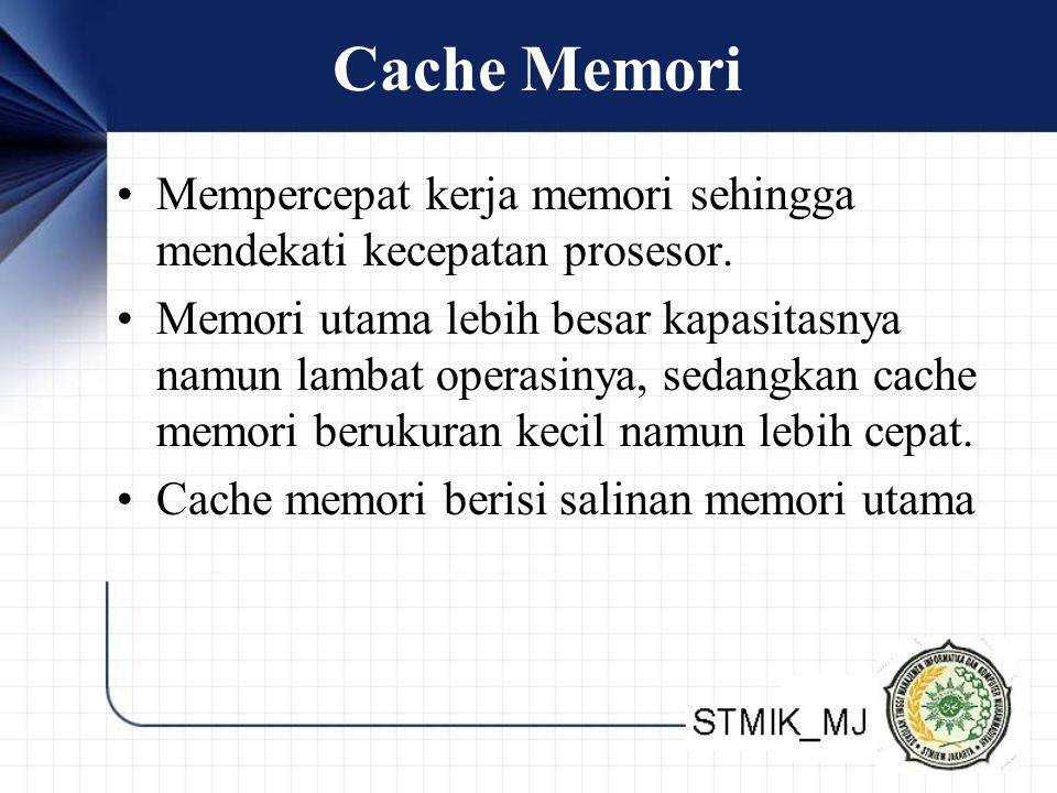 Cache Memori Mempercepat kerja memori sehingga mendekati kecepatan prosesor. Memori utama lebih besar kapasitasnya namun lambat operasinya, sedangkan