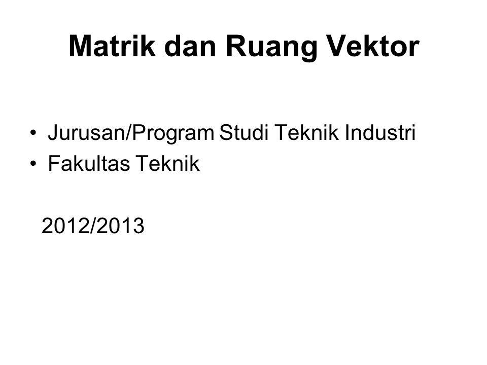 Matrik dan Ruang Vektor Jurusan/Program Studi Teknik Industri Fakultas Teknik 2012/2013